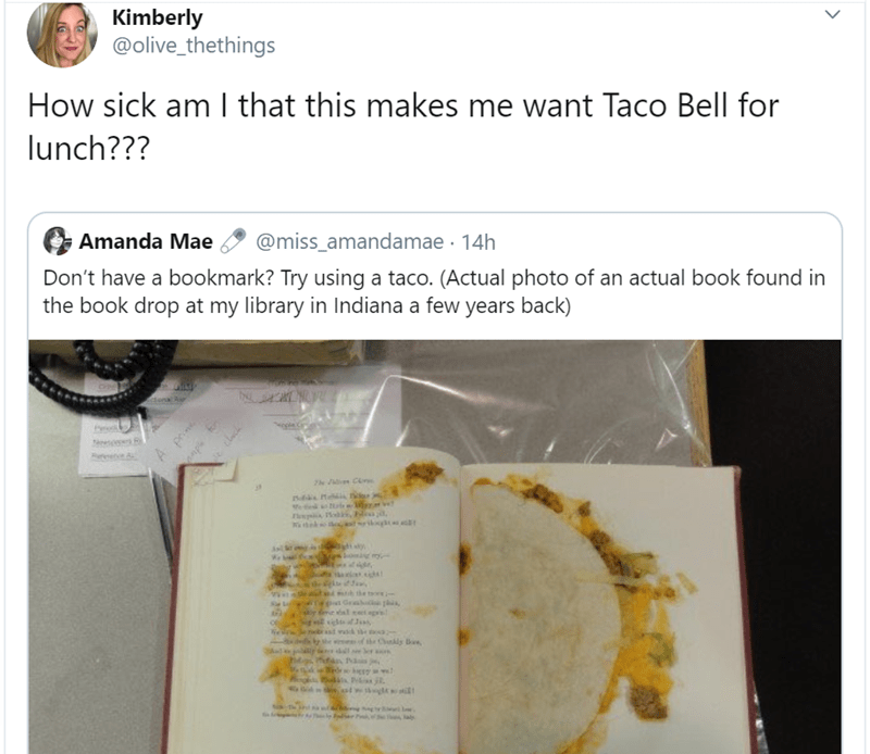 Text - Kimberly @olive_thethings How sick am I that this makes me want Taco Bell for lunch??? Amanda Mae @miss_amandamae 14h Don't have a bookmark? Try using a taco. (Actual photo of an actual book found in the book drop at my library in Indiana a few years back) donal Au Au A prn hek io si the t ags of the Chkdy Ba ww Pekiss j. atil ৯
