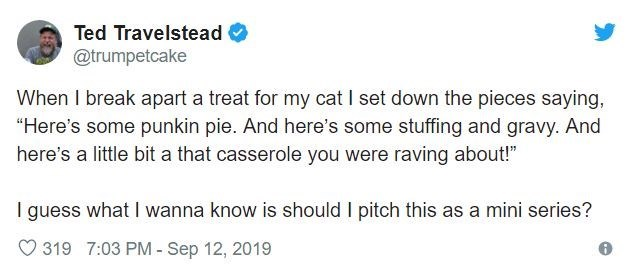 """Text - Ted Travelstead @trumpetcake When I break apart a treat for my cat I set down the pieces saying, """"Here's some punkin pie. And here's some stuffing and gravy. And here's a little bit a that casserole you were raving about!"""" I guess what I wanna know is should I pitch this as a mini series? 319 7:03 PM- Sep 12, 2019"""