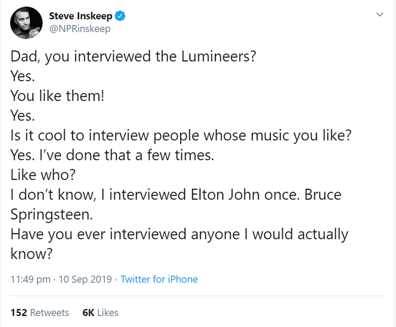 Text - Steve Inskeep @NPRinskeep Dad, you interviewed the Lumineers? Yes. You like them! Yes Is it cool to interview people whose music you like? Yes. I've done that a few times. Like who? I don't know, I interviewed Elton John once. Bruce Springsteen. Have you ever interviewed anyone I would actually know? 11:49 pm 10 Sep 2019 Twitter for iPhone 6K Likes 152 Retweets >