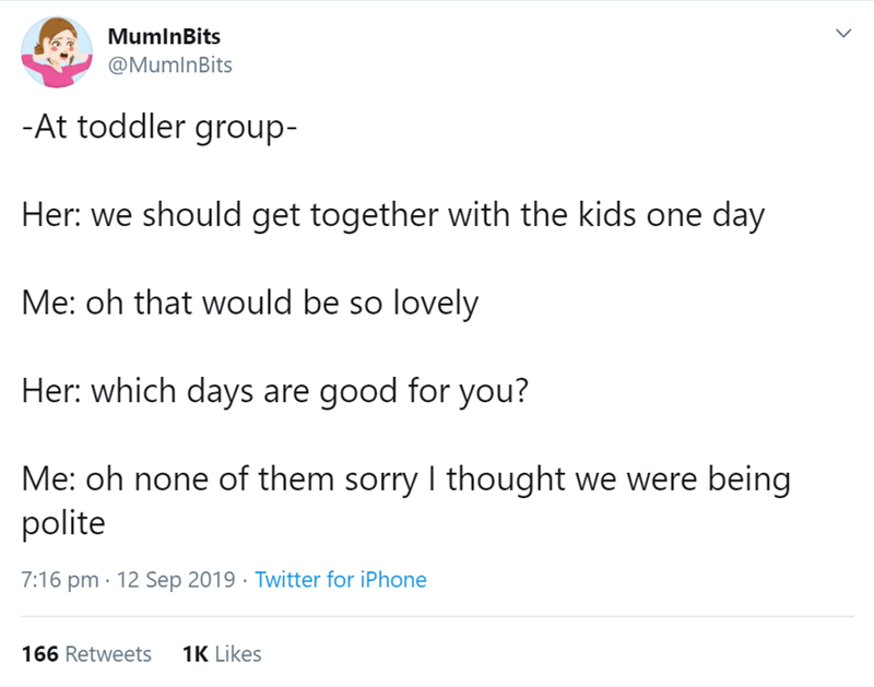 Text - MumlnBits @MumlnBits -At toddler group- Her: we should get together with the kids one day Me: oh that would be so lovely Her: which days are good for you? Me: oh none of them sorry I thought we were being polite 7:16 pm 12 Sep 2019 Twitter for iPhone 1K Likes 166 Retweets >