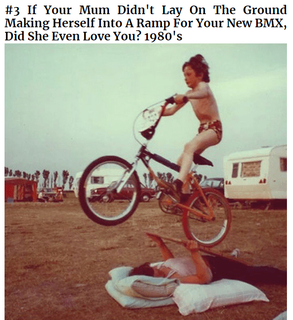 Bicycle - #3 If Your Mum Didn't Lay On The Ground Making Herself Into A Ramp For Your New BMX, Did She Even Love You? 198o's