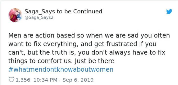 Text - Saga_Says to be Continued @Saga_Says2 Men are action based so when we are sad you often want to fix everything, and get frustrated if you can't, but the truth is, you don't always have to fix things to comfort us. Just be there #whatmendontknowaboutwomen 1,356 10:34 PM Sep 6, 2019