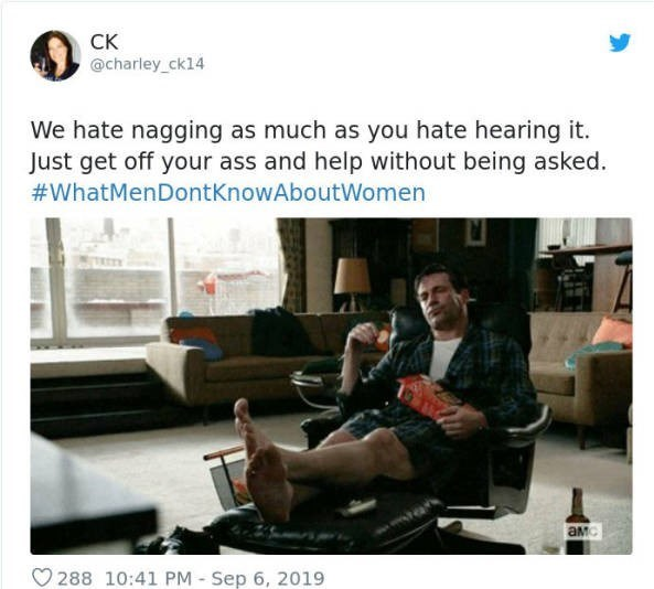 Text - СК @charley_ck14 We hate nagging as much as you hate hearing it. Just get off your ass and help without being asked #WhatMenDontKnowAboutWomen aMc 288 10:41 PM Sep 6, 2019