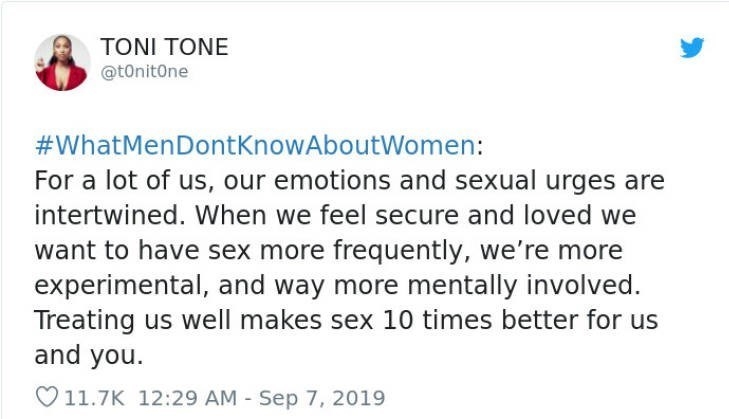 Text - TONI TONE @tonitOne WhatMenDontKnowAboutWomen: For a lot of us, our emotions and sexual urges are intertwined. When we feel secure and loved we want to have sex more frequently, we're more experimental, and way more mentally involved. Treating us well makes sex 10 times better for us and you. 11.7K 12:29 AM Sep 7, 2019