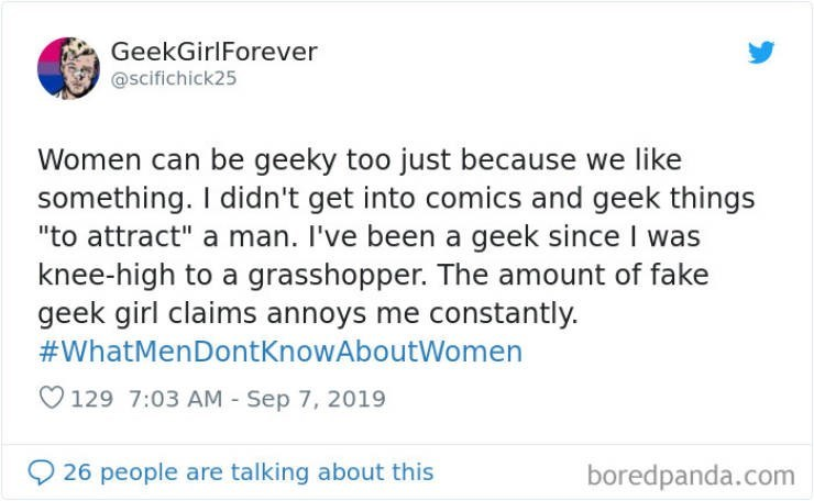 """Text - GeekGirlForever @scifichick25 Women can be geeky too just because we like something. I didn't get into comics and geek things """"to attract"""" a man. I've been a geek since I was knee-high to a grasshopper. The amount of fake geek girl claims annoys me constantly. #WhatMenDontKnowAboutWomen 129 7:03 AM - Sep 7, 2019 26 people are talking about this boredpanda.com"""