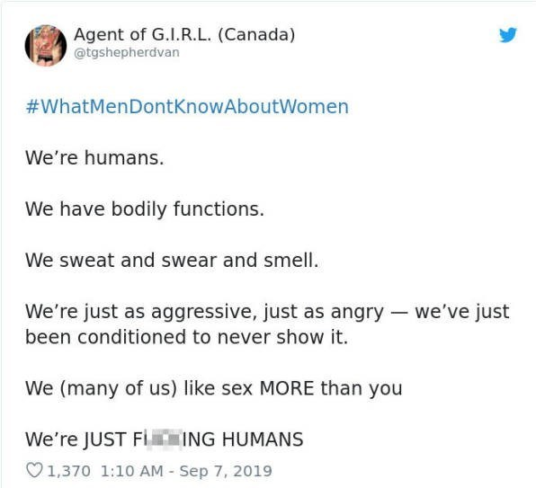 Text - Agent of G.I.R.L. (Canada) @tgshepherdvan #WhatMenDontKnowAboutWomen We're humans. We have bodily functions We sweat and swear and smell We're just as aggressive, just as angry we've just been conditioned to never show it. We (many of us) like sex MORE than you We're JUST FIIING HUMANS 1,370 1:10 AM Sep 7, 2019