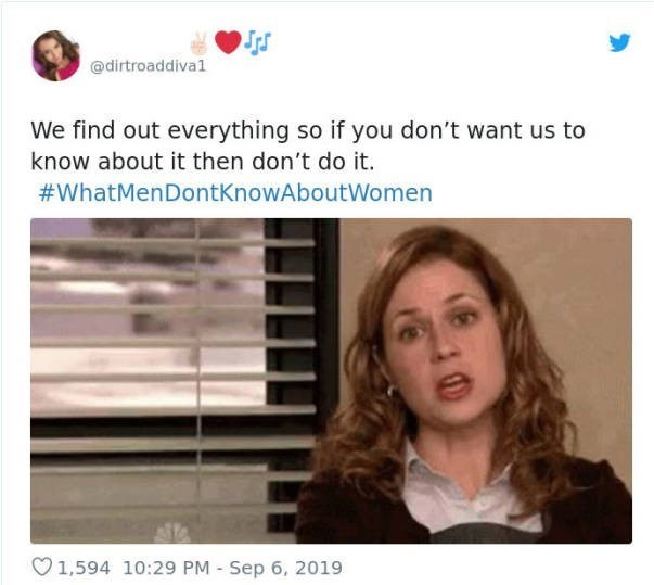 Face - @dirtroaddiva1 We find out everything so if you don't want us to know about it then don't do it. #WhatMenDontKnowAboutWomen 1,594 10:29 PM Sep 6, 2019