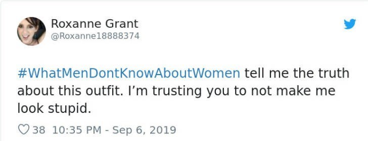 Text - Roxanne Grant @Roxanne18888374 #WhatMenDontkKnowAboutWomen tell me the truth about this outfit. I'm trusting you to not make me look stupid 38 10:35 PM Sep 6, 2019