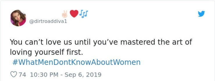 Text - @dirtroaddival You can't love us until you've mastered the art of loving yourself first. #WhatMenDontKnowAboutWomen 74 10:30 PM Sep 6, 2019