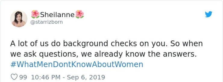Text - Sheilanne @starrizborn A lot of us do background checks on you. So when we ask questions, we already know the answers. #WhatMenDontKnowAboutWomen 99 10:46 PM Sep 6, 2019