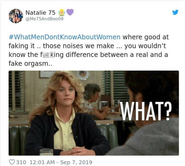 Text - Natalie 75 @Me75AndBoo09 #WhatMenDontKnowAboutWomen where good at faking it. those noises we make. you wouldn't know the fking difference between a real and a fake orgasm. WHAT? 310 12:01 AM Sep 7, 2019