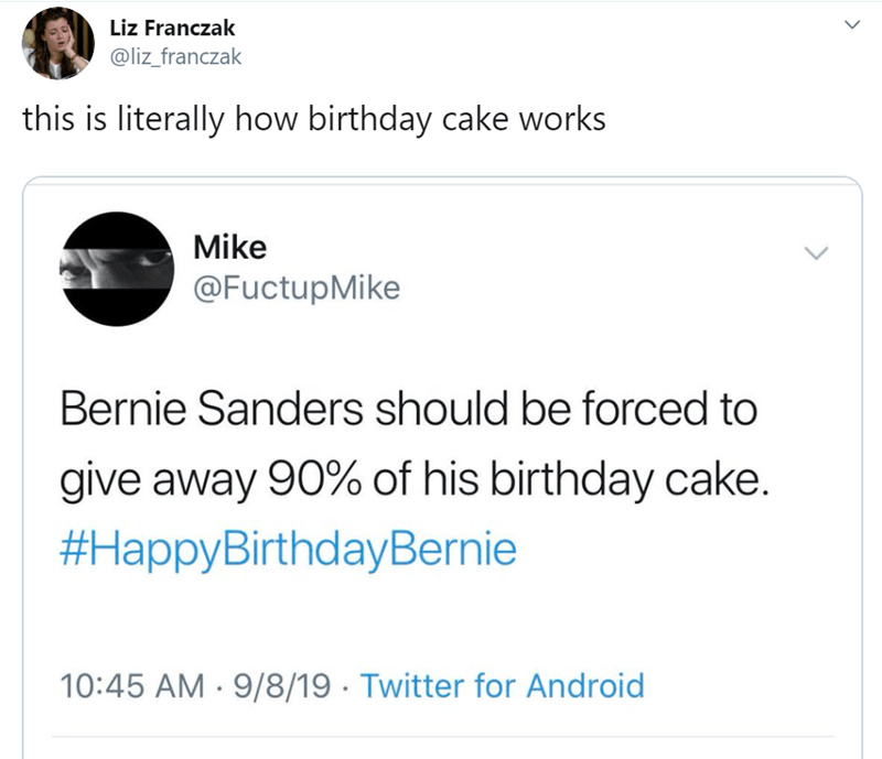Text - Liz Franczak @liz_franczak this is literally how birthday cake works Mike @FuctupMike Bernie Sanders should be forced to give away 90% of his birthday cake #HappyBirthdayBernie 10:45 AM 9/8/19 Twitter for Android >