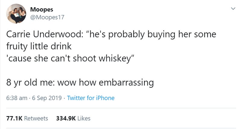 "Text - Moopes @Moopes17 Carrie Underwood: ""he's probably buying her some fruity little drink cause she can't shoot whiskey"" 8 yr old me: wow how embarrassing 6:38 am 6 Sep 2019 Twitter for iPhone 77.1K Retweets 334.9K Likes"