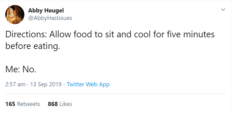 Text - Abby Heugel @AbbyHaslssues Directions: Allow food to sit and cool for five minutes before eating. Me: No. 2:57 am 13 Sep 2019 Twitter Web App 868 Likes 165 Retweets