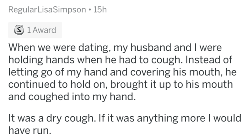 askreddit - Text - RegularLisaSimpson 15h S 1 Award When we were dating, my husband and I were holding hands when he had to cough. Instead of letting go of my hand and covering his mouth, he continued to hold on, brought it up to his mouth and coughed into my hand. It was a dry cough. If it was anything more I would have run.