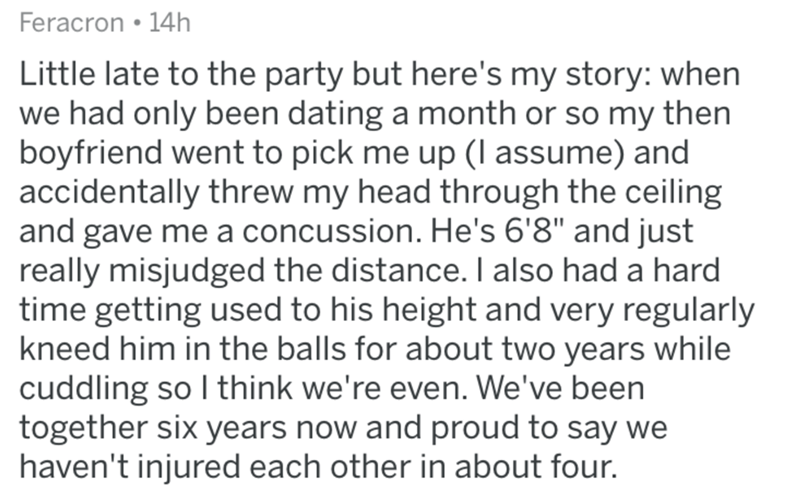 "askreddit - Text - Feracron 14h Little late to the party but here's my story: when we had only been dating a month or so my then boyfriend went to pick me up (l assume) and accidentally threw my head through the ceiling and gave me a concussion. He's 6'8"" and just really misjudged the distance. I also had a hard time getting used to his height and very regularly kneed him in the balls for about two years while cuddling so I think we're even. We've been together six years now and proud to say we"