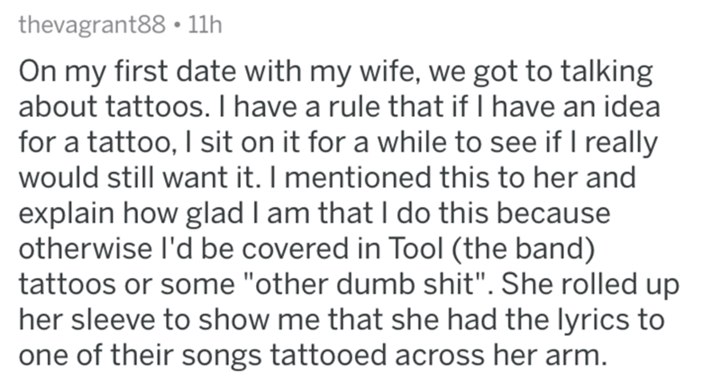 "askreddit - Text - thevagrant88 11h On my first date with my wife, we got to talking about tattoos. I have a rule that if I have an idea for a tattoo, I sit on it for a while to see if I really would still want it. I mentioned this to her and explain how glad l am that I do this because otherwise I'd be covered in Tool (the band) tattoos or some ""other dumb shit"". She rolled up her sleeve to show me that she had the lyrics to one of their songs tattooed across her arm"