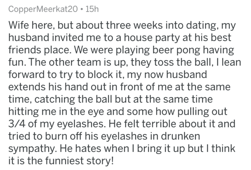 askreddit - Text - CopperMeerkat20 15h Wife here, but about three weeks into dating, my husband invited me to a house party at his best friends place. We were playing beer pong having fun. The other team is up, they toss the ball, I lean forward to try to block it, my now husband extends his hand out in front of me at the same time, catching the ball but at the same time hitting me in the eye and some how pulling out 3/4 of my eyelashes. He felt terrible about it and tried to burn off his eyelas