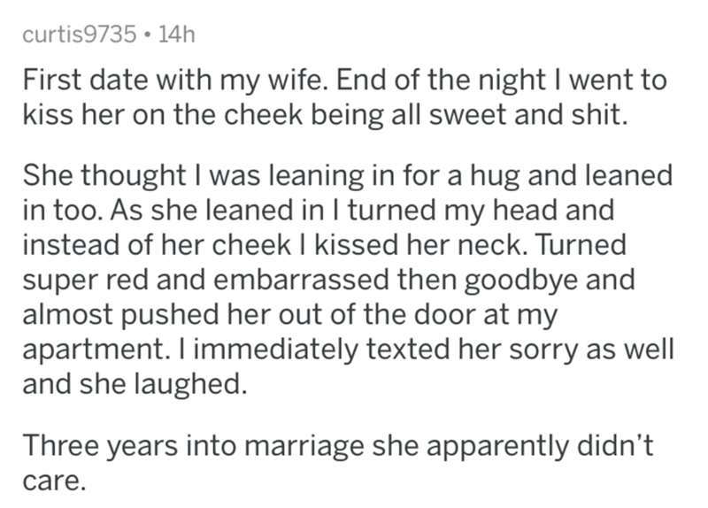 askreddit - Text - curtis9735 14h First date with my wife. End of the night I went to kiss her on the cheek being all sweet and shit. She thought I was leaning in for a hug and leaned in too. As she leaned in I turned my head and instead of her cheek I kissed her neck. Turned super red and embarrassed then goodbye and almost pushed her out of the door at my apartment. I immediately texted her sorry as well and she laughed. Three years into marriage she apparently didn't care.