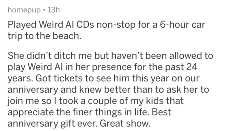 askreddit - Text - homepup 13h Played Weird Al CDs non-stop for a 6-hour car trip to the beach She didn't ditch me but haven't been allowed to play Weird Al in her presence for the past 24 years. Got tickets to see him this year on our anniversary and knew better than to ask her to join me so I took a couple of my kids that appreciate the finer things in life. Best anniversary gift ever. Great show.