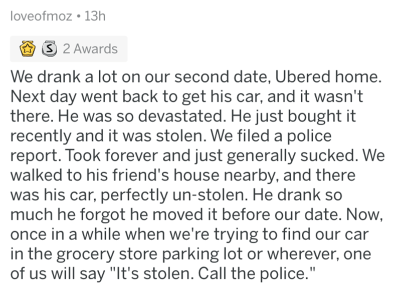 askreddit - Text - loveofmoz 13h S 2 Awards We drank a lot on our second date, Ubered home. Next day went back to get his car, and it wasn't there. He was so devastated. He just bought it recently and it was stolen. We filed a police report. Took forever and just generally sucked. We walked to his friend's house nearby, and there was his car, perfectly un-stolen. He drank so much he forgot he moved it before our date. Now, once in a while when we're trying to find our car in the grocery store pa