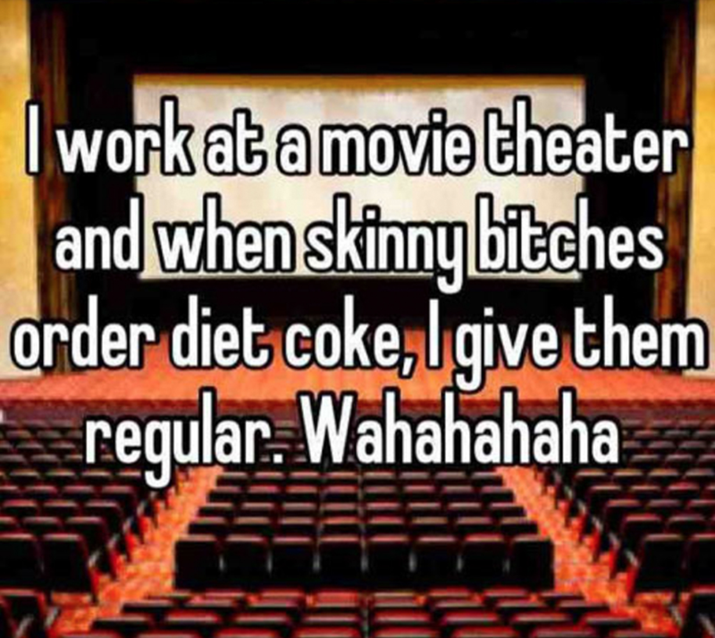 tumblr - Text - work at a movie theater and when skinny bitches order diet coke,Igive them regular Wahahahaha