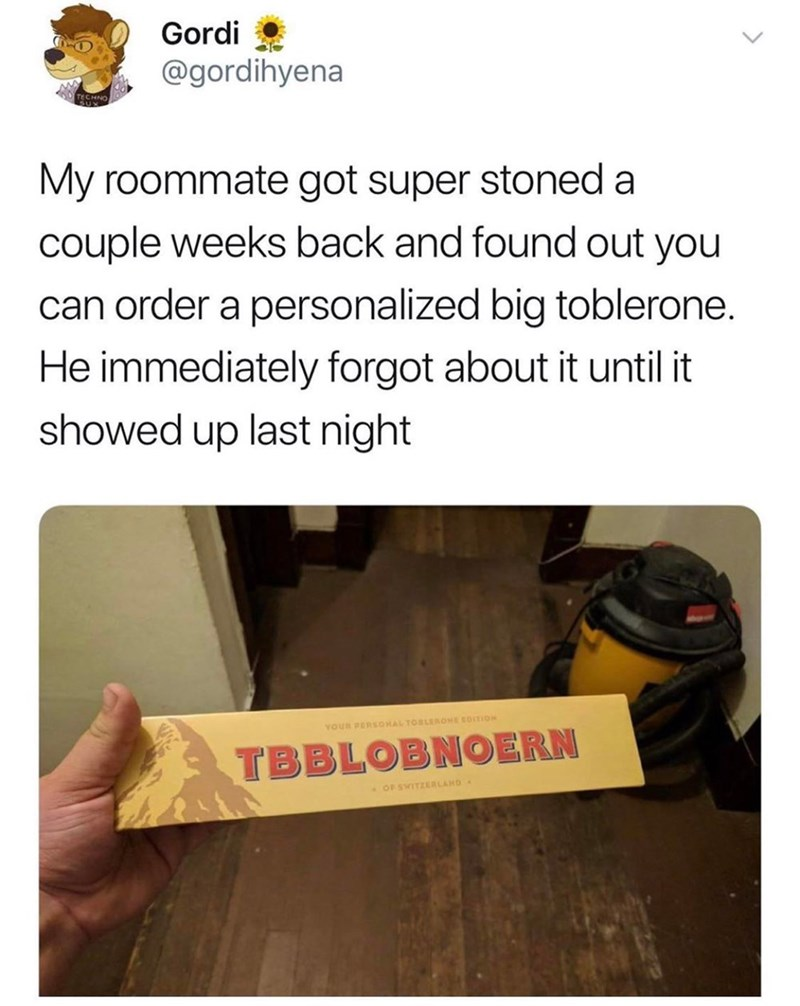 Text - Gordi @gordihyena My roommate got super stoned a couple weeks back and found out you can order a personalized big toblerone. He immediately forgot about it until it showed up last night YOUR PERS0HAL TOBLEROME GOSTION TBBLOBNOERN OF SWITZERLAHD