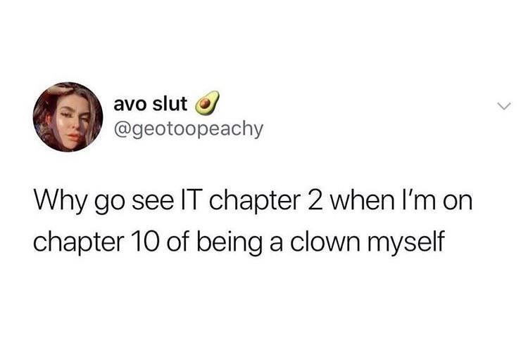 Text - Text - avo slut @geotoopeachy Why go see IT chapter 2 when I'm on chapter 10 of being a clown myself