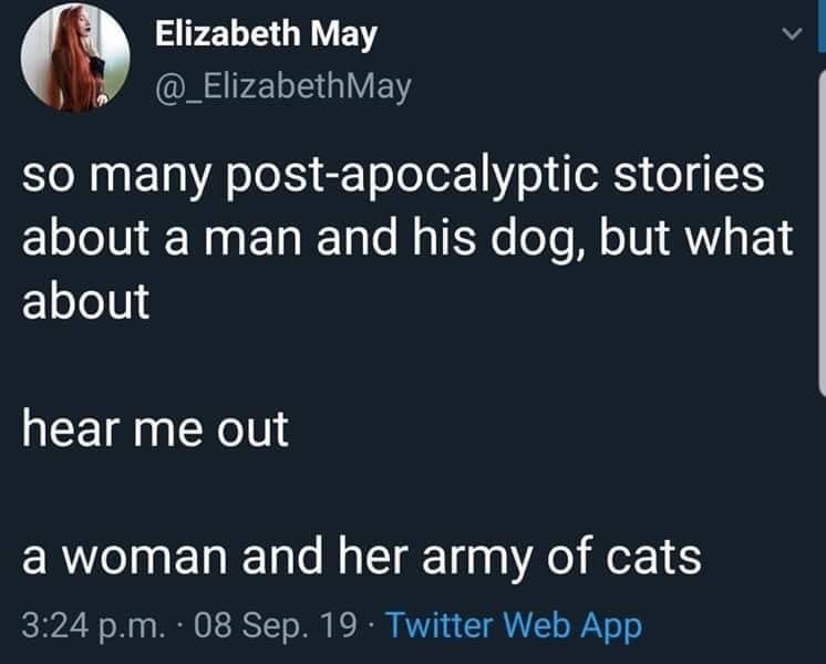 Text - Text - Elizabeth May @_ElizabethMay So many post-apocalyptic stories about a man and his dog, but what about hear me out a woman and her army of cats 3:24 p.m. 08 Sep. 19 Twitter Web App