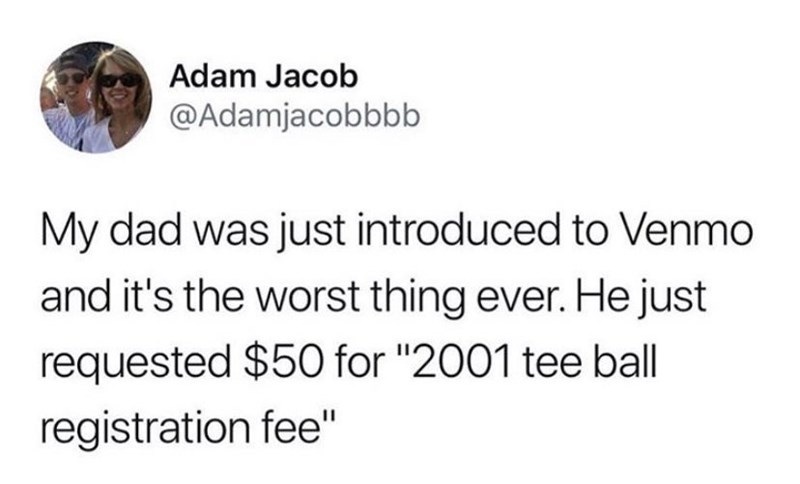 """Text - Adam Jacob @Adamjacobbbb My dad was just introduced to Venmo and it's the worst thing ever. He just requested $50 for """"2001 tee ball registration fee"""""""