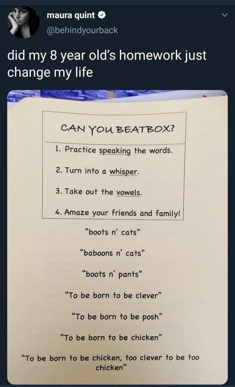 """Text - maura quint @behindyourback did my 8 year old's homework just change my life CAN YOU BEATBOX? 1. Practice speaking the words. 2. Turn into a whisper. 3. Take out the vowels. 4. Amaze your friends and family! """"boots n' cats"""" """"baboons n' cats"""" """"boots n' pants"""" """"To be born to be clever"""" """"To be born to be posh"""" """"To be born to be chicken"""" """"To be born to be chicken, too clever to be too chicken"""""""