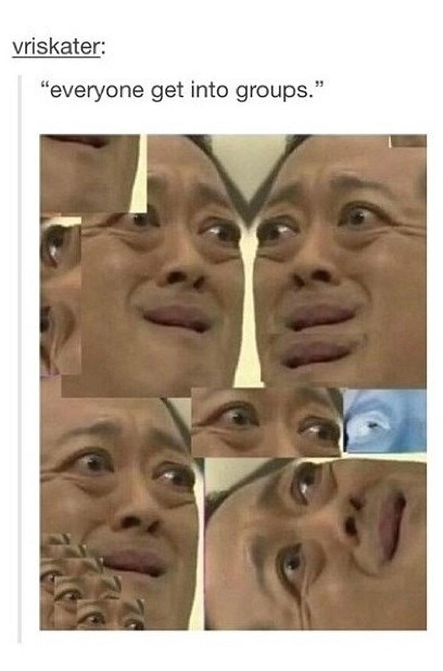 "Face - vriskater: ""everyone get into groups."""