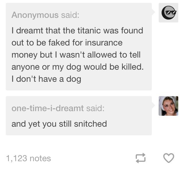 Text - Anonymous said: I dreamt that the titanic was found out to be faked for insurance money but I wasn't allowed to tell anyone or my dog would be killed. I don't have a dog one-time-i-dreamt said: and yet you still snitched 1,123 notes