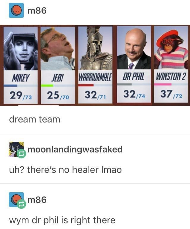 Text - m86 WARRIORMALE DR PHIL WINSTON 2 MIKEY JEB! 37/72 32/71 32/74 29/73 25/70 dream team moonlandingwasfaked uh? there's no healer Imao m86 wym dr phil is right there