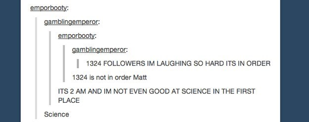 Text - emporbooty: gamblingemperor: emporbooty: gamblingemperor: 1324 FOLLOWERS IM LAUGHING SO HARD ITS IN ORDER 1324 is not in order Matt ITS 2 AM AND IM NOT EVEN GOOD AT SCIENCE IN THE FIRST PLACE Science