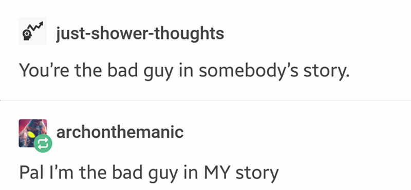 Text - just-shower-thoughts You're the bad guy in somebody's story. archonthemanic Pal I'm the bad guy in MY story