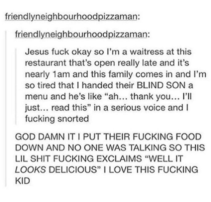 """Text - friendlyneighbourhoodpizzaman: friendlyneighbourhoodpizzaman: Jesus fuck okay so I'm a waitress at this restaurant that's open really late and it's nearly 1am and this family comes in and I'm so tired that I handed their BLIND SON a menu and he's like """"ah... thank you... I'll just... read this"""" in a serious voice and I fucking snorted GOD DAMN IT I PUT THEIR FUCKING FOOD DOWN AND NO ONE WAS TALKING SO THIS LIL SHIT FUCKING EXCLAIMS """"WELL IT LOOKS DELICIOUS"""" I LOVE THIS FUCKING KID"""