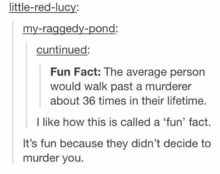 Text - little-red-lucy: my-raggedy-pond: cuntinued: Fun Fact: The average person would walk past a murderer about 36 times in their lifetime. I like how this is called a 'fun' fact. It's fun because they didn't decide to murder you.
