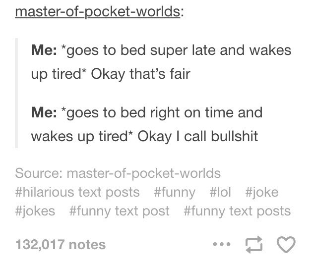 """Text - master-of-pocket-worlds: Me: *goes to bed super late and wakes up tired* Okay that's fair Me: """"goes to bed right on time and wakes up tired* Okay I call bullshit Source: master-of-pocket-worlds #hilarious text posts #funny #lol #joke #jokes #funny text post #funny text posts 132,017 notes"""