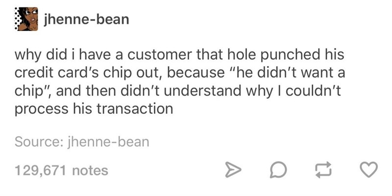 """Text - jhenne-bean why did i have a customer that hole punched his credit card's chip out, because """"he didn't want a chip"""", and then didn't understand why I couldn't process his transaction Source: jhenne-bean 129,671 notes"""