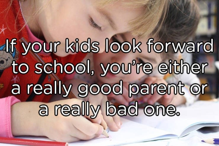 Text - lf your kids look forward to school, you're either a really good parent or a really bad one.