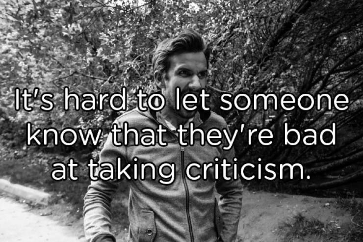 Text - It's hard to let someone know that they're bad at taking criticism.