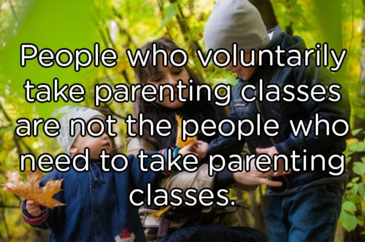 People in nature - People who voluntarily take parenting.classes are not the people who! need to take parenting classes