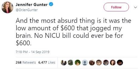 Text - Jennifer Gunter Follow @DrlenGunter And the most absurd thing is it was the low amount of $600 that jogged my brain. No NICU bill could ever be for $600 7:18 PM 14 Sep 2019 268 Retweets 6,477 Likes