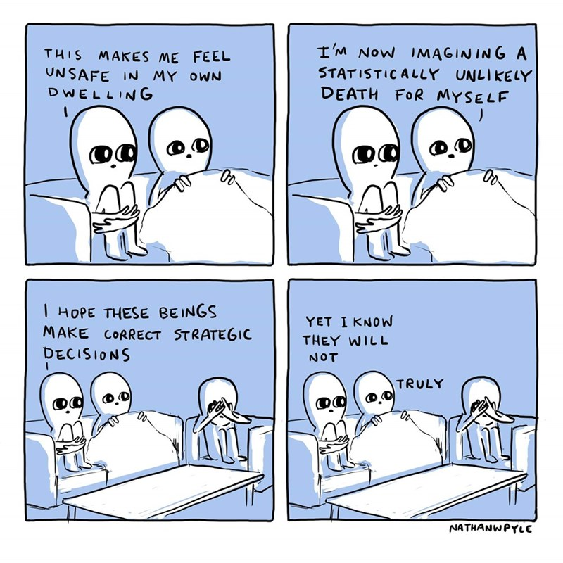 Text - I'M NoW IMAGINING A THIS MAKES ME FEEL UNSAFE IN MY oWN DWELLING STATISTICALLY UNLIKELY DEATH FOR MYSELF   HOPE THESE BEINGS MAKE CORRECT STRATEGIC YET I KNOW THEY WILL DECISIONS NOT TRULY NATHANWPYLE