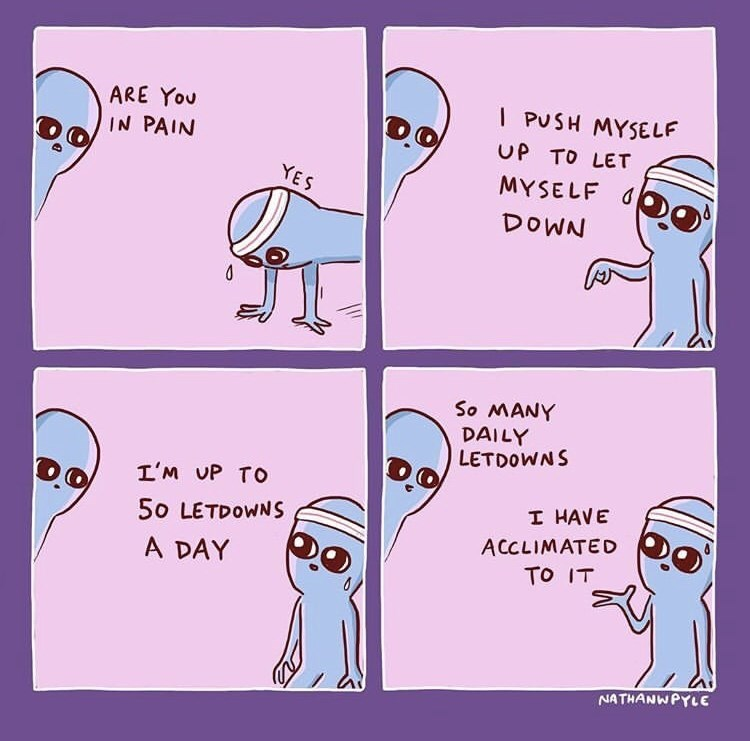 Cartoon - I PUSH MYSELF ARE You IN PAIN DO UP TO LET MYSELF YES DOWN So MANY DAILY LETDOWNS I'M UP TO I HAVE 50 LETDOWNS ACCLIMATED A DAY TO IT NATHANWPYE