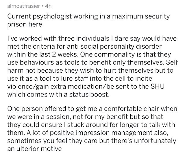 Text - almostfrasier 4h Current psychologist working in a maximum security prison here I've worked with three individuals I dare say would have met the criteria for anti social personality disorder within the last 2 weeks. One commonality is that they use behaviours as tools to benefit only themselves. Self harm not because they wish to hurt themselves but to use it as a tool to lure staff into the cell to incite violence/gain extra medication/be sent to the SHU which comes with a status boost O