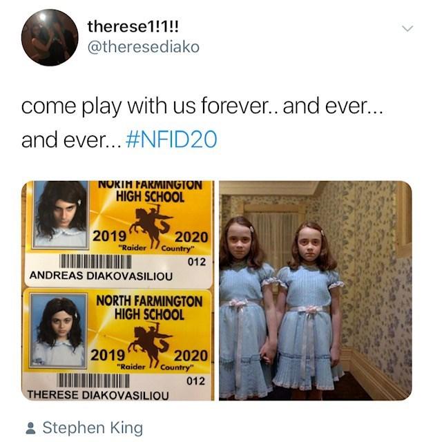 "Text - therese1!1!! @theresediako come play with us foreve.. and ever... and ever... #NFID20 NOKIM FARMINGTON HIGH SCHOOL 2019 2020 Country"" ""Raider 012 ANDREAS DIAKOVASILIOU NORTH FARMINGTON HIGH SCHOOL 2019 2020 Country"" ""Raider 012 THERESE DIAKOVASILIOU Stephen King"