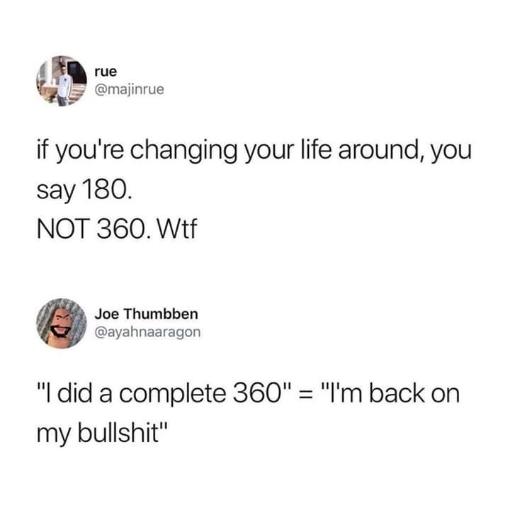 "Text - rue @majinrue if you're changing your life around, you say 180. NOT 360. Wtf Joe Thumbben @ayahnaaragon ""I did a complete 360"" ""I'm back on my bullshit"""