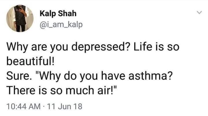 """Text - Kalp Shah @iam_kalp Why are you depressed? Life is so beautiful! Sure. """"Why do you have asthma? There is so much air!"""" 10:44 AM 11 Jun 18"""